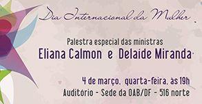 Dia Internacional da Mulher – Palestras com Eliana Calmon e Delaíde Miranda